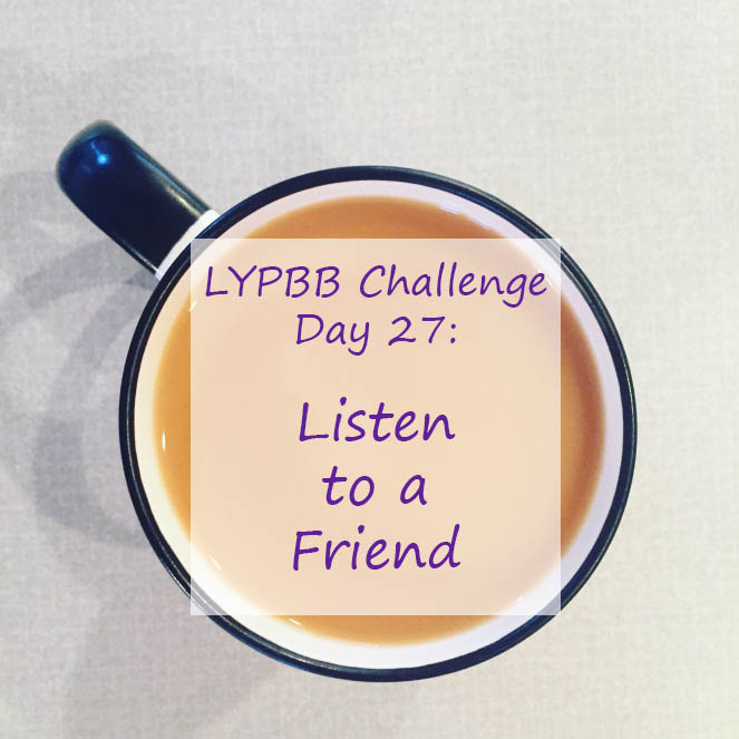 LYPBB Challenge Day 27: Listen to a Friend